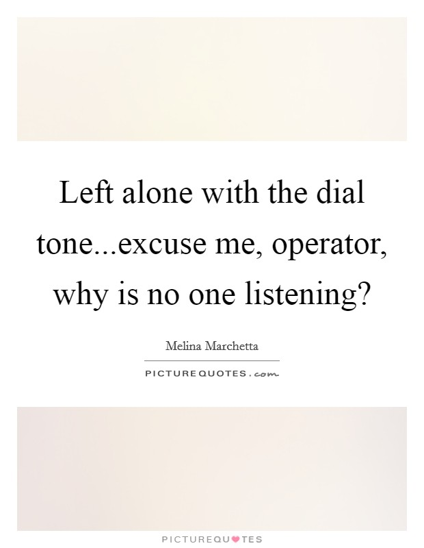 Left alone with the dial tone...excuse me, operator, why is no one listening? Picture Quote #1