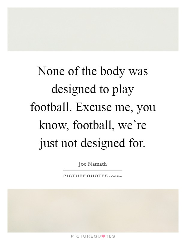 None of the body was designed to play football. Excuse me, you know, football, we're just not designed for Picture Quote #1