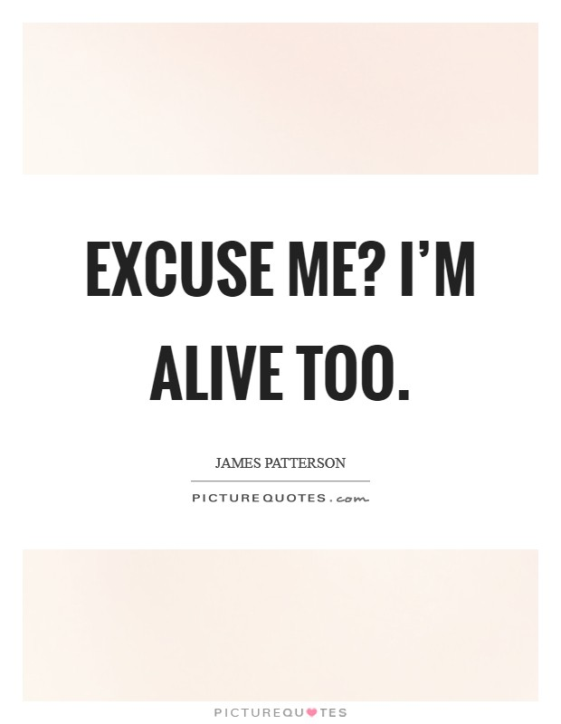 Excuse me? I'm alive too Picture Quote #1