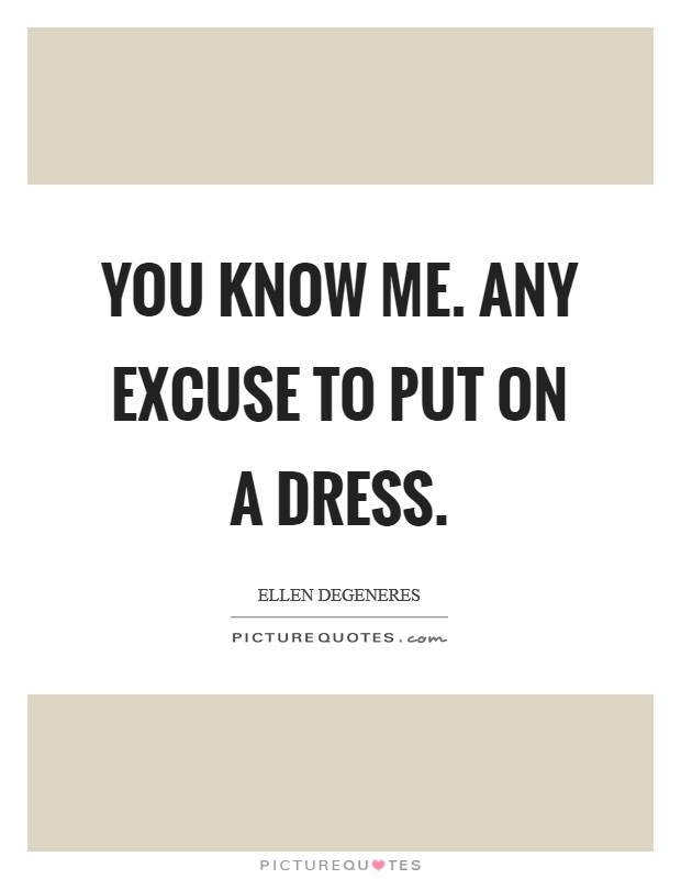 You know me. Any excuse to put on a dress Picture Quote #1
