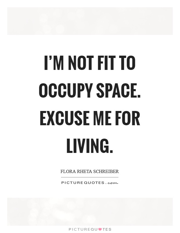 I'm not fit to occupy space. Excuse me for living Picture Quote #1