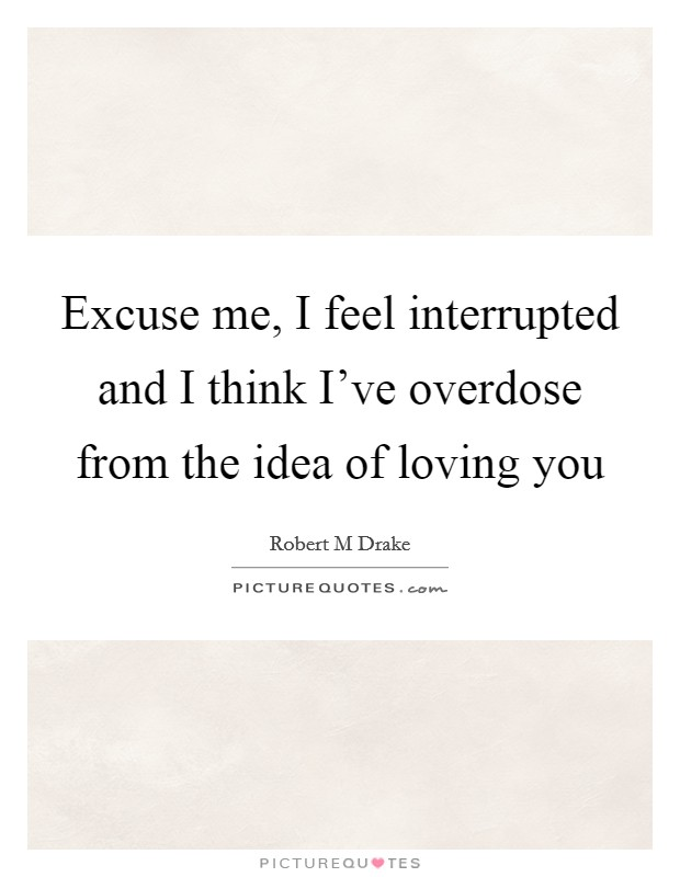 Excuse me, I feel interrupted and I think I've overdose from the idea of loving you Picture Quote #1