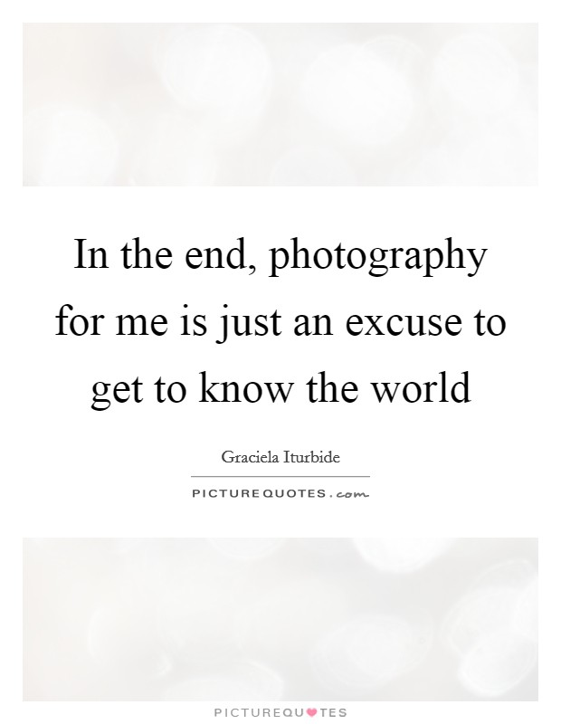In the end, photography for me is just an excuse to get to know the world Picture Quote #1