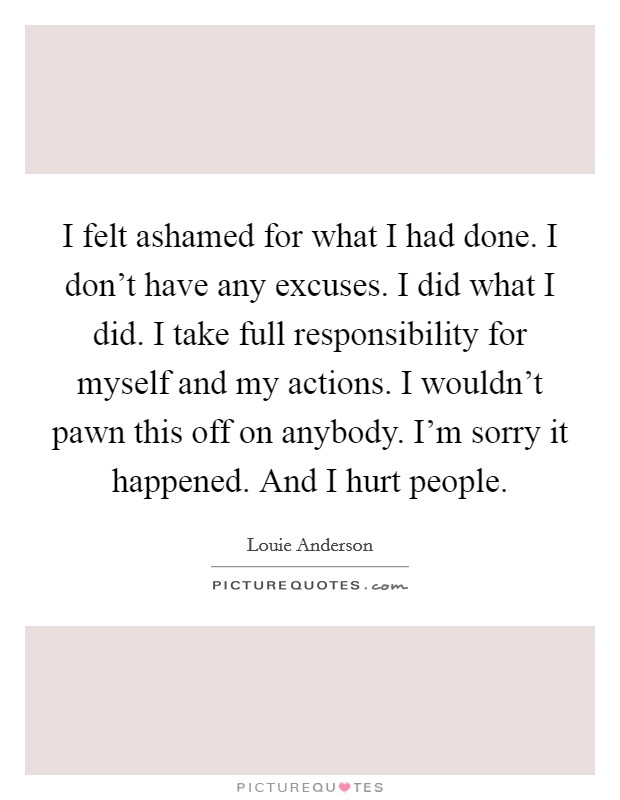 I felt ashamed for what I had done. I don't have any excuses. I did what I did. I take full responsibility for myself and my actions. I wouldn't pawn this off on anybody. I'm sorry it happened. And I hurt people Picture Quote #1
