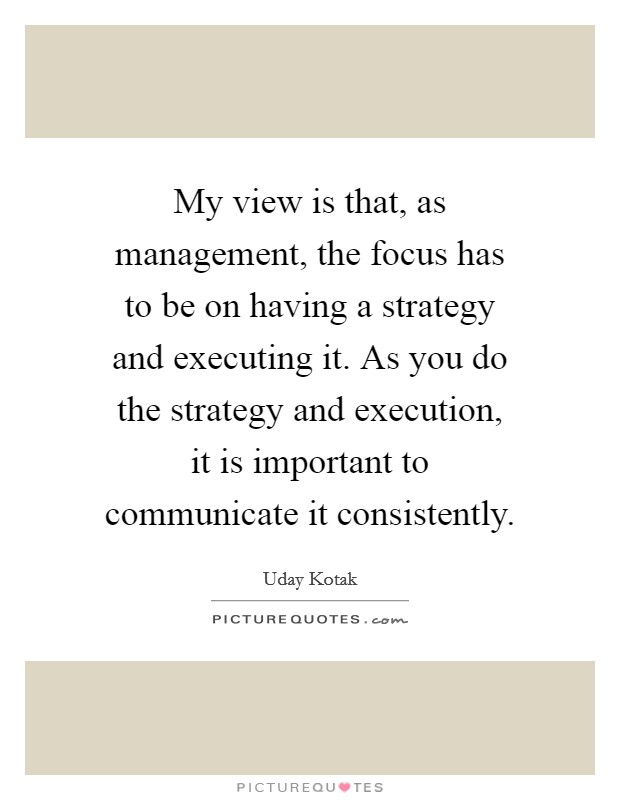 My view is that, as management, the focus has to be on having a strategy and executing it. As you do the strategy and execution, it is important to communicate it consistently. Picture Quote #1