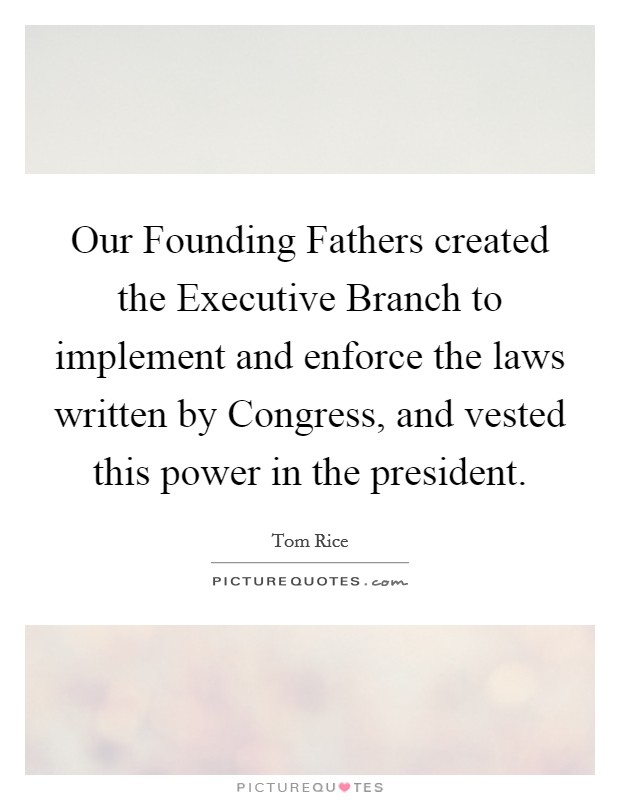 Our Founding Fathers created the Executive Branch to implement and enforce the laws written by Congress, and vested this power in the president Picture Quote #1