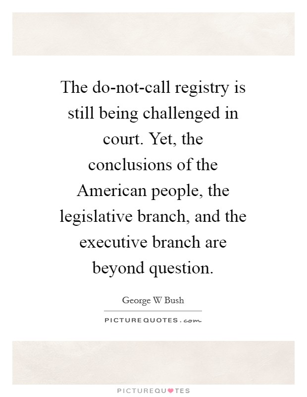 The do-not-call registry is still being challenged in court. Yet, the conclusions of the American people, the legislative branch, and the executive branch are beyond question Picture Quote #1