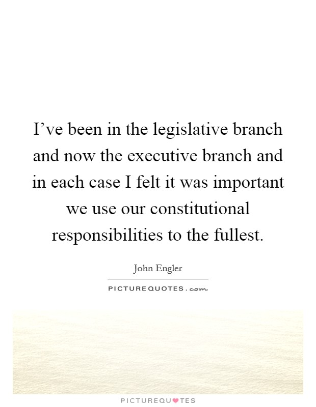 I've been in the legislative branch and now the executive branch and in each case I felt it was important we use our constitutional responsibilities to the fullest. Picture Quote #1