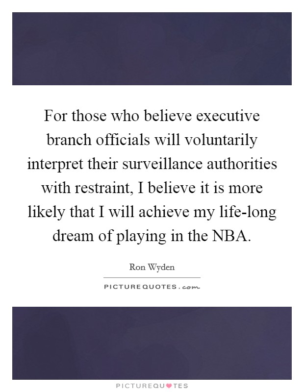 For those who believe executive branch officials will voluntarily interpret their surveillance authorities with restraint, I believe it is more likely that I will achieve my life-long dream of playing in the NBA Picture Quote #1