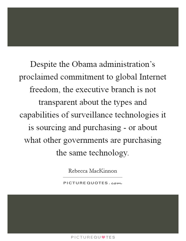Despite the Obama administration's proclaimed commitment to global Internet freedom, the executive branch is not transparent about the types and capabilities of surveillance technologies it is sourcing and purchasing - or about what other governments are purchasing the same technology Picture Quote #1