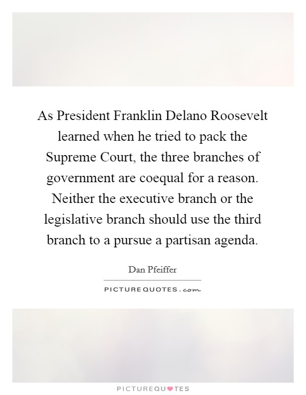 As President Franklin Delano Roosevelt learned when he tried to pack the Supreme Court, the three branches of government are coequal for a reason. Neither the executive branch or the legislative branch should use the third branch to a pursue a partisan agenda Picture Quote #1