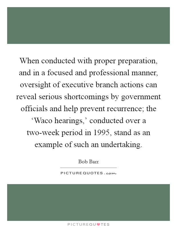 When conducted with proper preparation, and in a focused and professional manner, oversight of executive branch actions can reveal serious shortcomings by government officials and help prevent recurrence; the 'Waco hearings,' conducted over a two-week period in 1995, stand as an example of such an undertaking Picture Quote #1