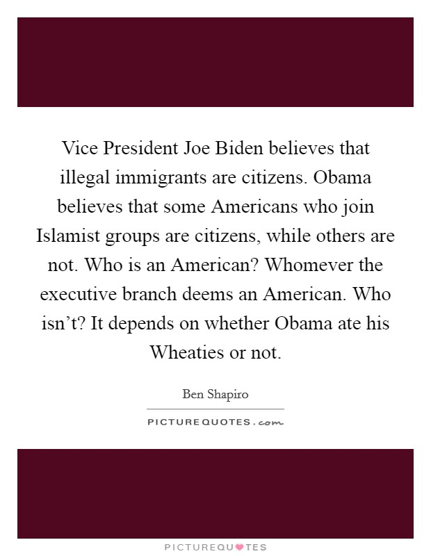 Vice President Joe Biden believes that illegal immigrants are citizens. Obama believes that some Americans who join Islamist groups are citizens, while others are not. Who is an American? Whomever the executive branch deems an American. Who isn't? It depends on whether Obama ate his Wheaties or not Picture Quote #1