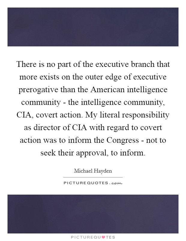 There is no part of the executive branch that more exists on the outer edge of executive prerogative than the American intelligence community - the intelligence community, CIA, covert action. My literal responsibility as director of CIA with regard to covert action was to inform the Congress - not to seek their approval, to inform Picture Quote #1