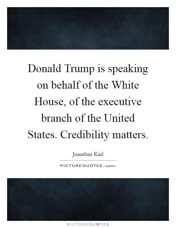 Donald Trump is speaking on behalf of the White House, of the executive branch of the United States. Credibility matters Picture Quote #1