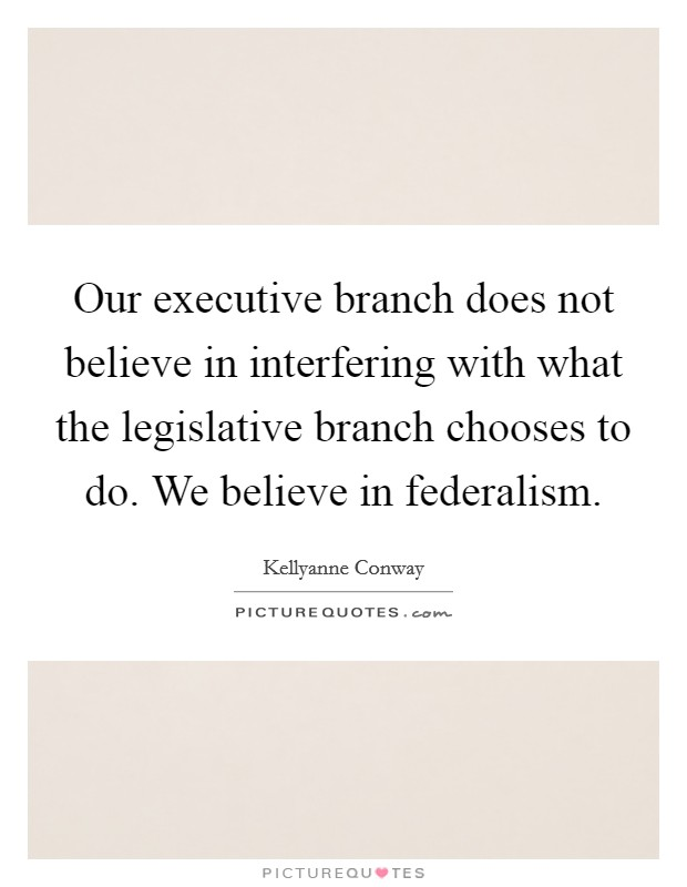 Our executive branch does not believe in interfering with what the legislative branch chooses to do. We believe in federalism Picture Quote #1