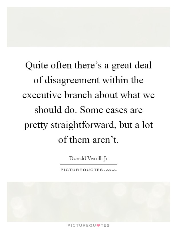 Quite often there's a great deal of disagreement within the executive branch about what we should do. Some cases are pretty straightforward, but a lot of them aren't Picture Quote #1