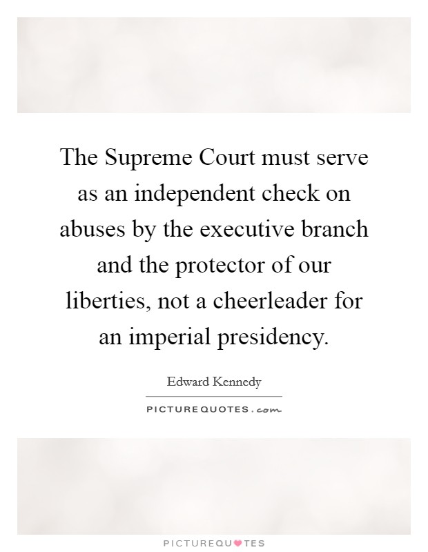 The Supreme Court must serve as an independent check on abuses by the executive branch and the protector of our liberties, not a cheerleader for an imperial presidency Picture Quote #1