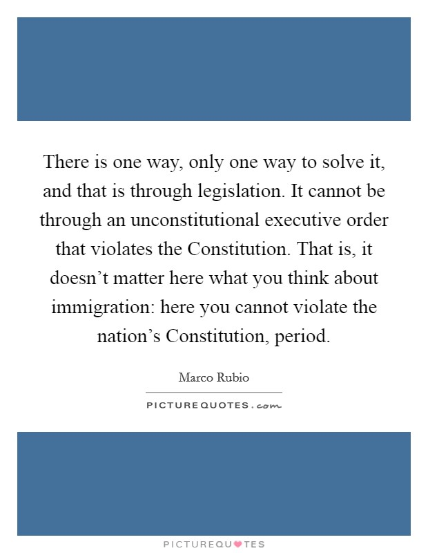 There is one way, only one way to solve it, and that is through legislation. It cannot be through an unconstitutional executive order that violates the Constitution. That is, it doesn't matter here what you think about immigration: here you cannot violate the nation's Constitution, period Picture Quote #1