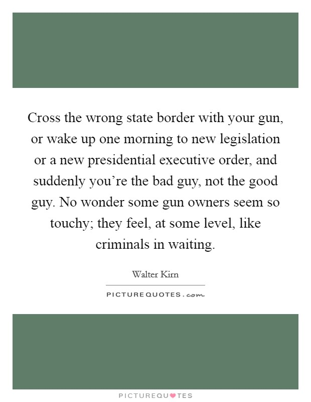Cross the wrong state border with your gun, or wake up one morning to new legislation or a new presidential executive order, and suddenly you're the bad guy, not the good guy. No wonder some gun owners seem so touchy; they feel, at some level, like criminals in waiting Picture Quote #1