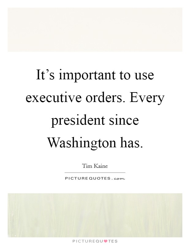 It's important to use executive orders. Every president since Washington has Picture Quote #1