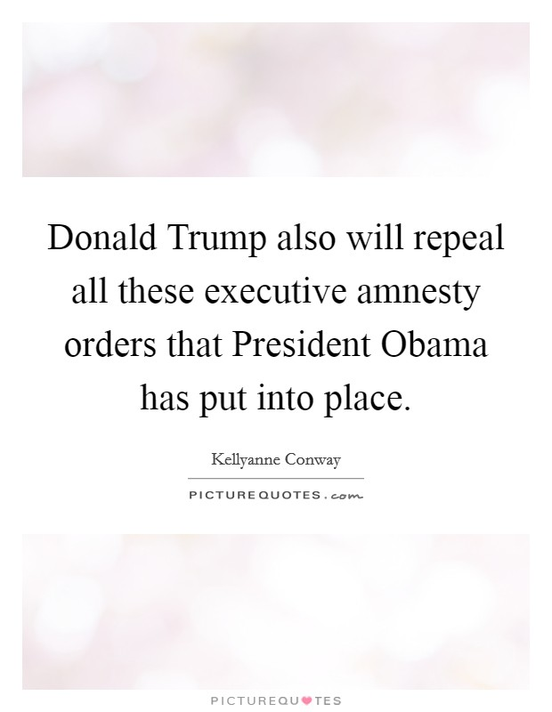 Donald Trump also will repeal all these executive amnesty orders that President Obama has put into place Picture Quote #1