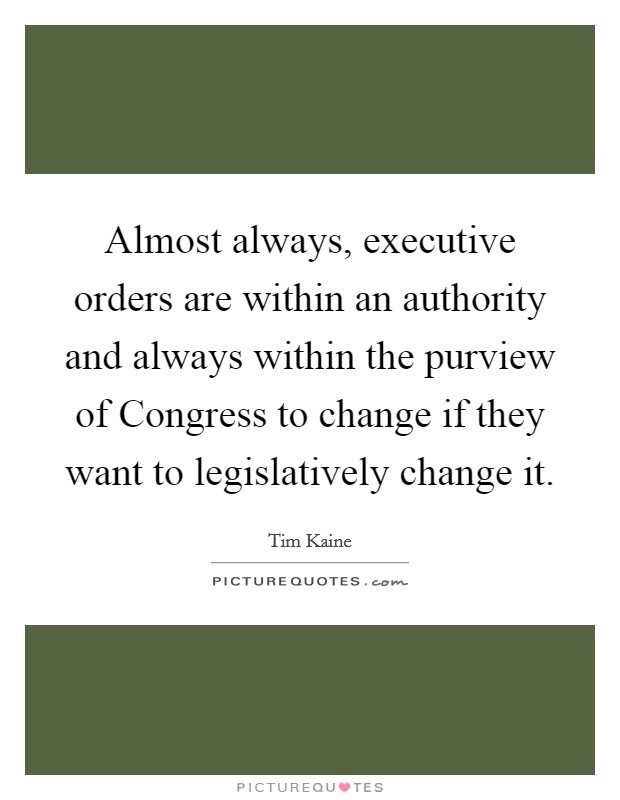 Almost always, executive orders are within an authority and always within the purview of Congress to change if they want to legislatively change it Picture Quote #1