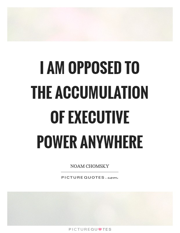 I am opposed to the accumulation of executive power anywhere Picture Quote #1