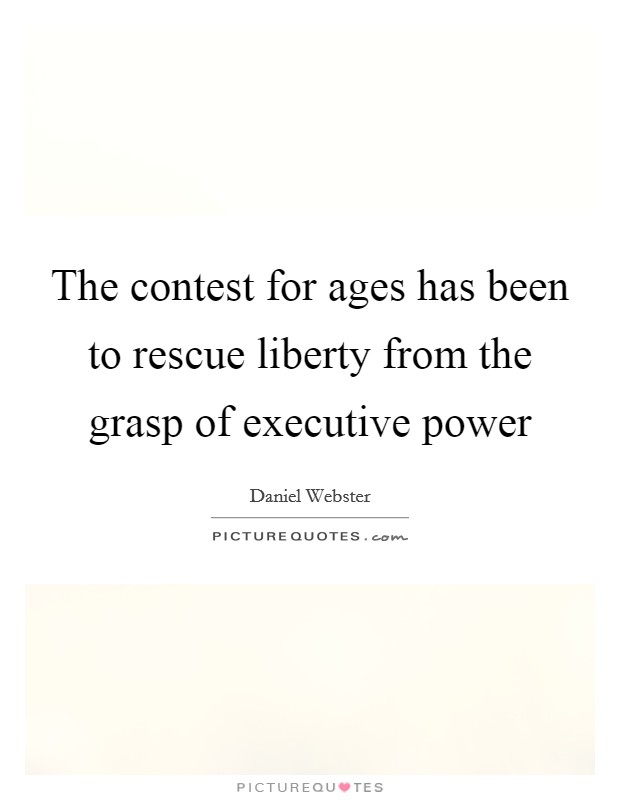 The contest for ages has been to rescue liberty from the grasp of executive power Picture Quote #1