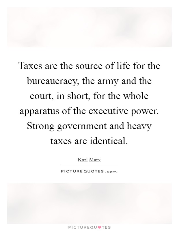 Taxes are the source of life for the bureaucracy, the army