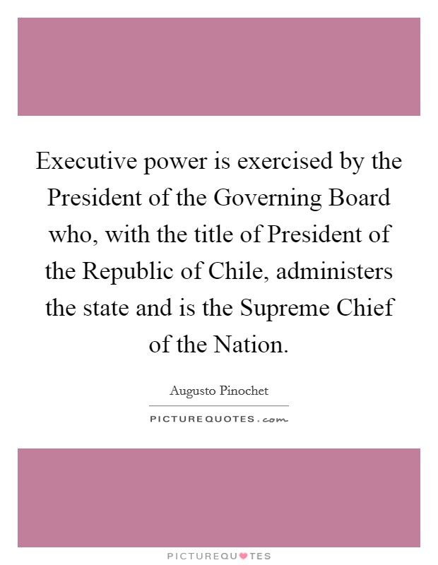 Executive power is exercised by the President of the Governing Board who, with the title of President of the Republic of Chile, administers the state and is the Supreme Chief of the Nation Picture Quote #1