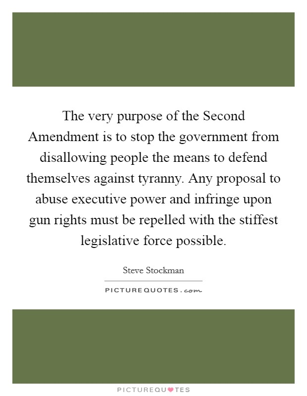The very purpose of the Second Amendment is to stop the government from disallowing people the means to defend themselves against tyranny. Any proposal to abuse executive power and infringe upon gun rights must be repelled with the stiffest legislative force possible. Picture Quote #1