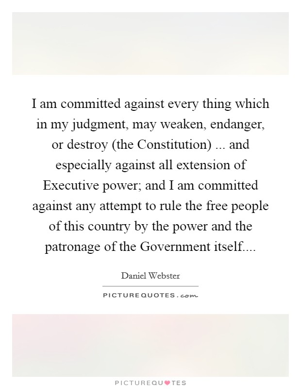 I am committed against every thing which in my judgment, may weaken, endanger, or destroy (the Constitution) ... and especially against all extension of Executive power; and I am committed against any attempt to rule the free people of this country by the power and the patronage of the Government itself Picture Quote #1