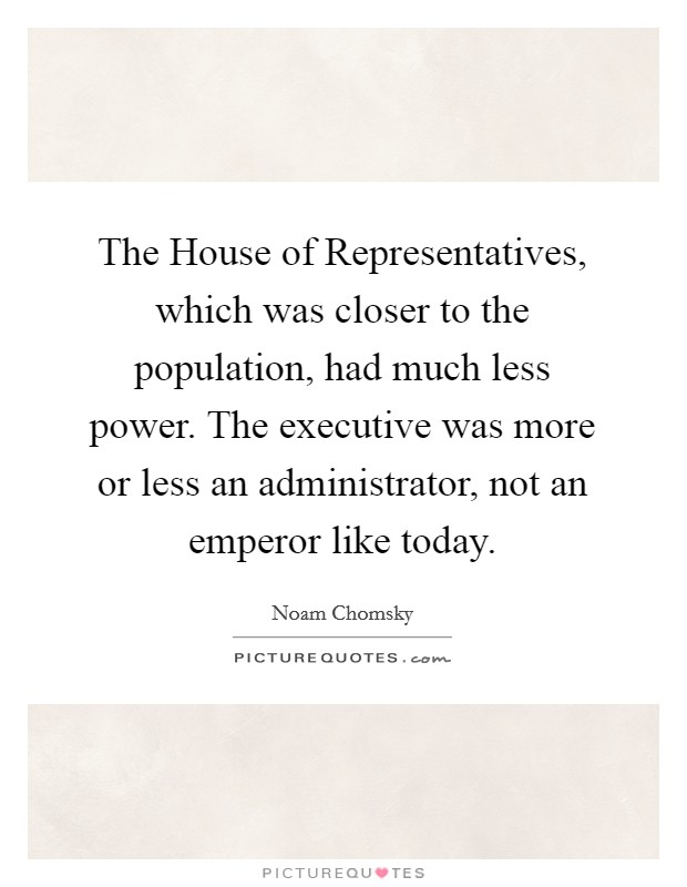 The House of Representatives, which was closer to the population, had much less power. The executive was more or less an administrator, not an emperor like today Picture Quote #1