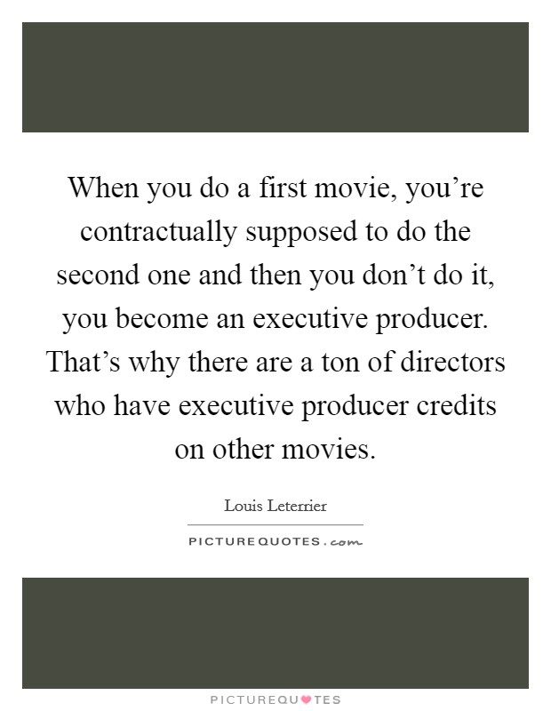 When you do a first movie, you're contractually supposed to do the second one and then you don't do it, you become an executive producer. That's why there are a ton of directors who have executive producer credits on other movies Picture Quote #1