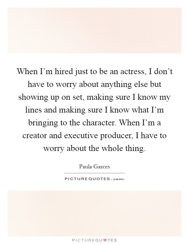 When I'm hired just to be an actress, I don't have to worry about anything else but showing up on set, making sure I know my lines and making sure I know what I'm bringing to the character. When I'm a creator and executive producer, I have to worry about the whole thing. Picture Quote #1