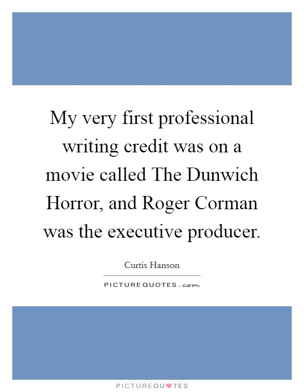 My very first professional writing credit was on a movie called The Dunwich Horror, and Roger Corman was the executive producer. Picture Quote #1