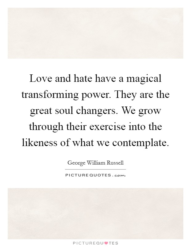 Love and hate have a magical transforming power. They are the great soul changers. We grow through their exercise into the likeness of what we contemplate Picture Quote #1