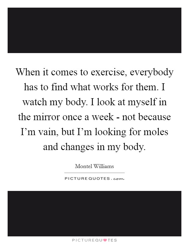 When it comes to exercise, everybody has to find what works for them. I watch my body. I look at myself in the mirror once a week - not because I'm vain, but I'm looking for moles and changes in my body Picture Quote #1