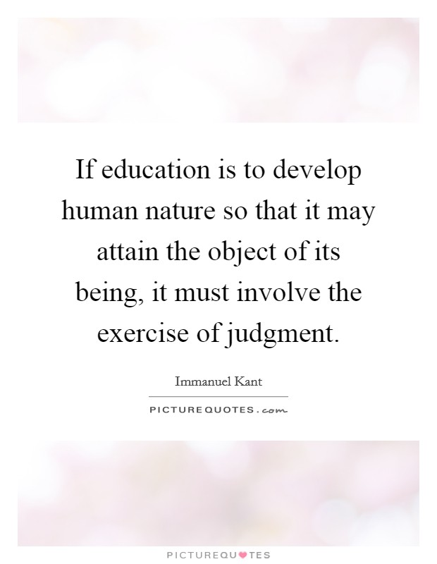 If education is to develop human nature so that it may attain the object of its being, it must involve the exercise of judgment Picture Quote #1