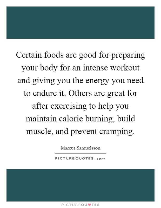 Certain foods are good for preparing your body for an intense workout and giving you the energy you need to endure it. Others are great for after exercising to help you maintain calorie burning, build muscle, and prevent cramping Picture Quote #1