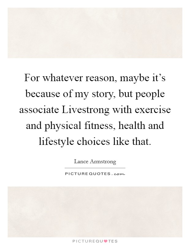 For whatever reason, maybe it's because of my story, but people associate Livestrong with exercise and physical fitness, health and lifestyle choices like that Picture Quote #1