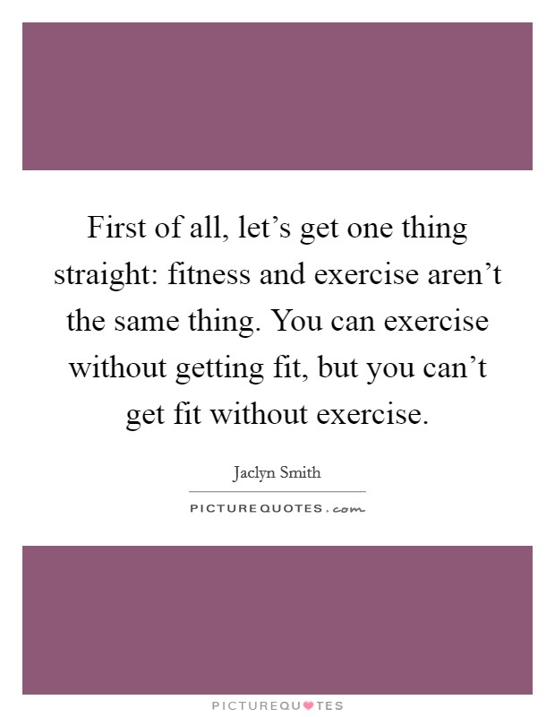 First of all, let's get one thing straight: fitness and exercise aren't the same thing. You can exercise without getting fit, but you can't get fit without exercise Picture Quote #1