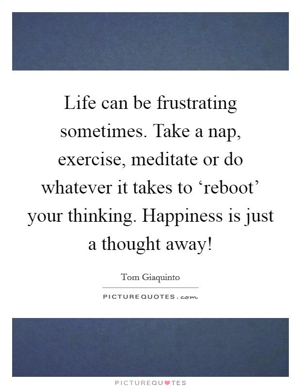 Life can be frustrating sometimes. Take a nap, exercise, meditate or do whatever it takes to 'reboot' your thinking. Happiness is just a thought away! Picture Quote #1