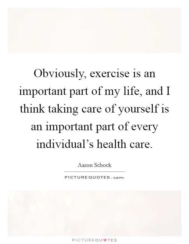 Obviously, exercise is an important part of my life, and I think taking care of yourself is an important part of every individual's health care Picture Quote #1