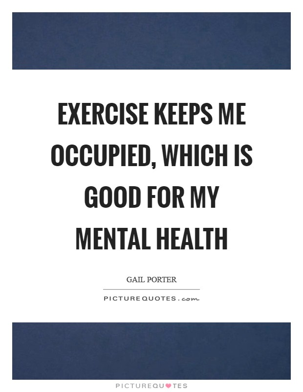 Exercise keeps me occupied, which is good for my mental health Picture Quote #1