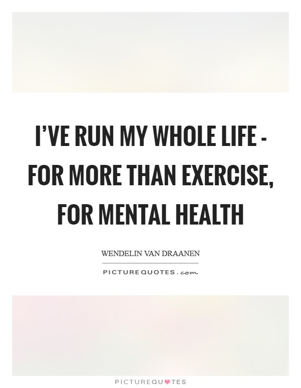 I've run my whole life - for more than exercise, for mental health Picture Quote #1