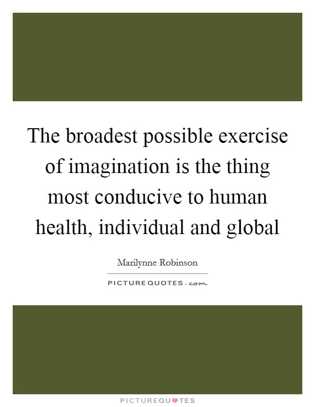The broadest possible exercise of imagination is the thing most conducive to human health, individual and global Picture Quote #1