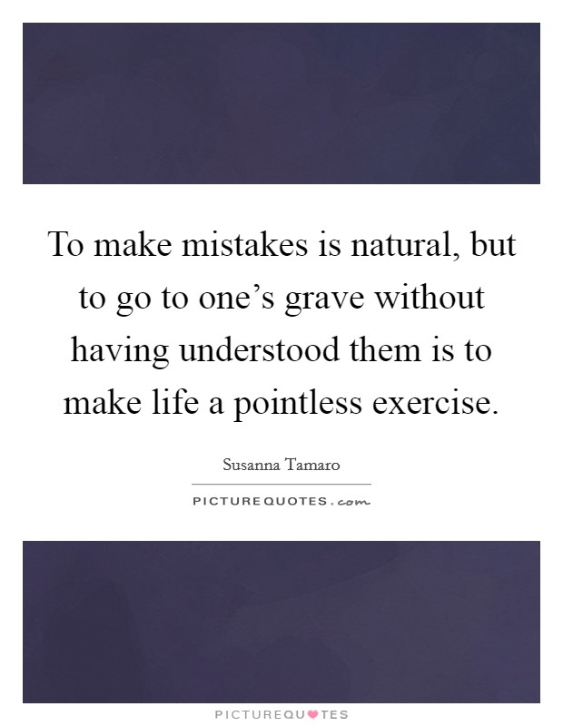 To make mistakes is natural, but to go to one's grave without having understood them is to make life a pointless exercise Picture Quote #1