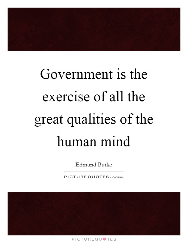 Government is the exercise of all the great qualities of the human mind Picture Quote #1